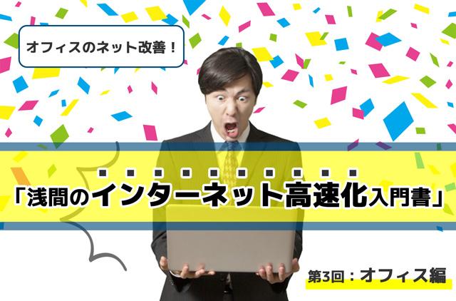 【2021年最新】オフィスのネット改善!「浅間のインターネット高速化 入門書」第3回:オフィス編