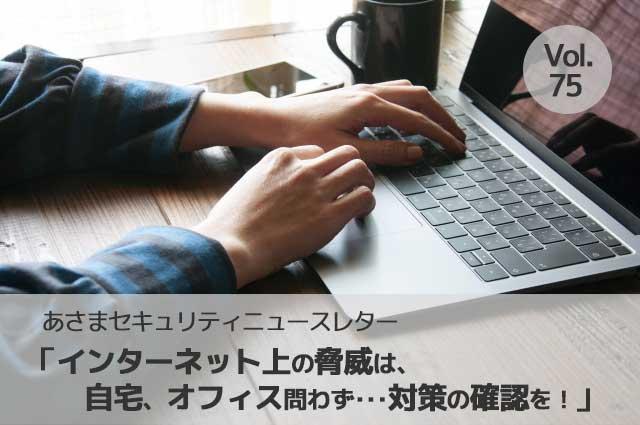 インターネット上の脅威は、自宅、オフィス問わず・・・対策の確認を(セキュリティーニュースレターVol.75)