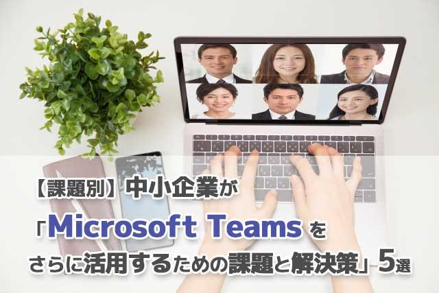 【課題別】中小企業が「Microsoft Teamsをさらに活用するための課題と解決策」5選