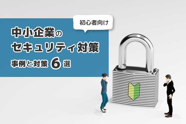 (初心者向け)中小企業の「セキュリティ対策」事例と対策6選
